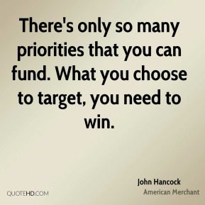 John Hancock  - There's only so many priorities that you can fund. What you choose to target, you need to win.
