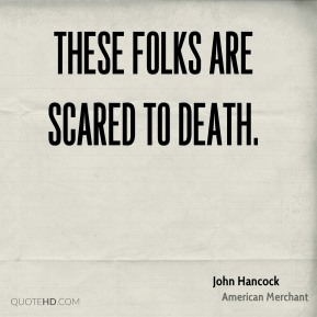 John Hancock  - These folks are scared to death.