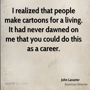 John Lasseter - I realized that people make cartoons for a living. It had never dawned on me that you could do this as a career.