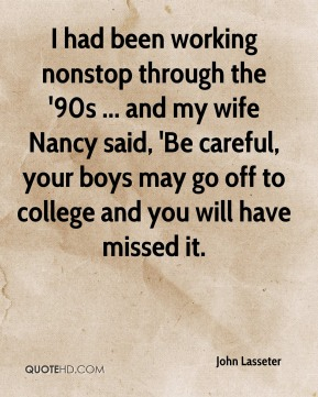 I had been working nonstop through the '90s ... and my wife Nancy said, 'Be careful, your boys may go off to college and you will have missed it.