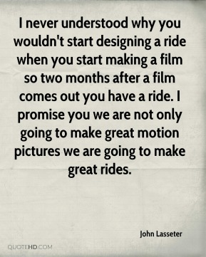 I never understood why you wouldn't start designing a ride when you start making a film so two months after a film comes out you have a ride. I promise you we are not only going to make great motion pictures we are going to make great rides.