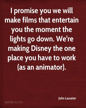I promise you we will make films that entertain you the moment the lights go down. We're making Disney the one place you have to work (as an animator).