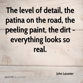 John Lasseter  - The level of detail, the patina on the road, the peeling paint, the dirt - everything looks so real.