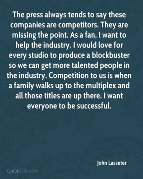 The press always tends to say these companies are competitors. They are missing the point. As a fan, I want to help the industry. I would love for every studio to produce a blockbuster so we can get more talented people in the industry. Competition to us is when a family walks up to the multiplex and all those titles are up there. I want everyone to be successful.