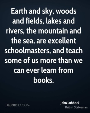 John Lubbock - Earth and sky, woods and fields, lakes and rivers, the mountain and the sea, are excellent schoolmasters, and teach some of us more than we can ever learn from books.