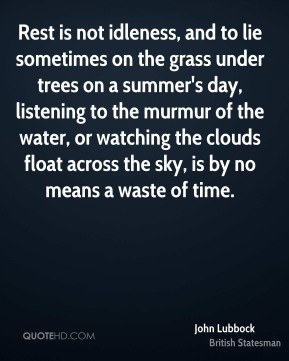 John Lubbock - Rest is not idleness, and to lie sometimes on the grass under trees on a summer's day, listening to the murmur of the water, or watching the clouds float across the sky, is by no means a waste of time.