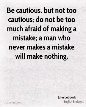 Be cautious, but not too cautious; do not be too much afraid of making a mistake; a man who never makes a mistake will make nothing.