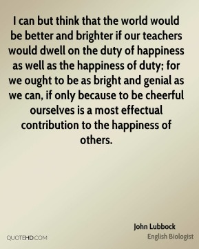 I can but think that the world would be better and brighter if our teachers would dwell on the duty of happiness as well as the happiness of duty; for we ought to be as bright and genial as we can, if only because to be cheerful ourselves is a most effectual contribution to the happiness of others.