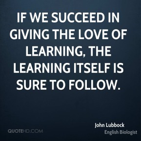 If we succeed in giving the love of learning, the learning itself is sure to follow.