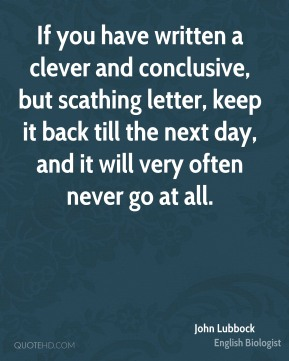 John Lubbock  - If you have written a clever and conclusive, but scathing letter, keep it back till the next day, and it will very often never go at all.