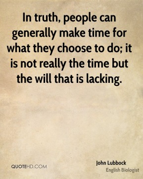 John Lubbock  - In truth, people can generally make time for what they choose to do; it is not really the time but the will that is lacking.