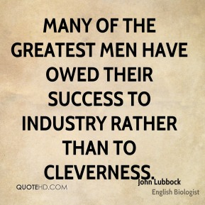 Many of the greatest men have owed their success to industry rather than to cleverness.