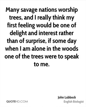 Many savage nations worship trees, and I really think my first feeling would be one of delight and interest rather than of surprise, if some day when I am alone in the woods one of the trees were to speak to me.