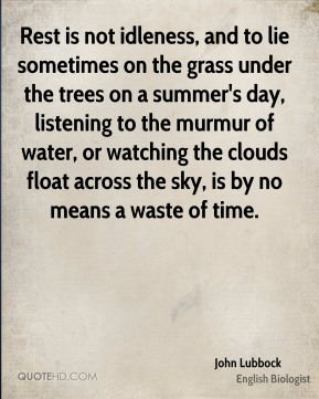 Rest is not idleness, and to lie sometimes on the grass under the trees on a summer's day, listening to the murmur of water, or watching the clouds float across the sky, is by no means a waste of time.