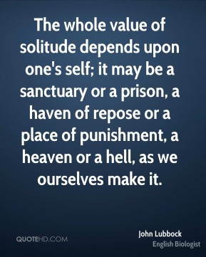 The whole value of solitude depends upon one's self; it may be a sanctuary or a prison, a haven of repose or a place of punishment, a heaven or a hell, as we ourselves make it.