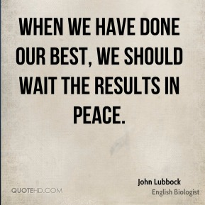 When we have done our best, we should wait the results in peace.