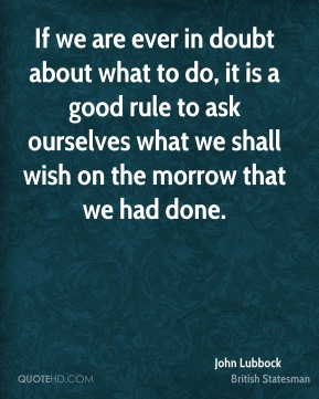 John Lubbock - If we are ever in doubt about what to do, it is a good rule to ask ourselves what we shall wish on the morrow that we had done.