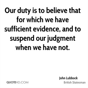 John Lubbock - Our duty is to believe that for which we have sufficient evidence, and to suspend our judgment when we have not.