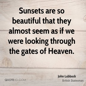 John Lubbock - Sunsets are so beautiful that they almost seem as if we were looking through the gates of Heaven.