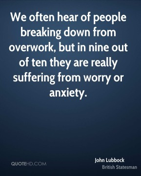 John Lubbock - We often hear of people breaking down from overwork, but in nine out of ten they are really suffering from worry or anxiety.