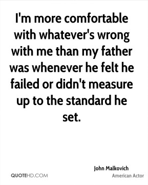 I'm more comfortable with whatever's wrong with me than my father was whenever he felt he failed or didn't measure up to the standard he set.