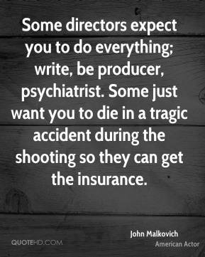 John Malkovich - Some directors expect you to do everything; write, be producer, psychiatrist. Some just want you to die in a tragic accident during the shooting so they can get the insurance.