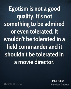 John Milius - Egotism is not a good quality. It's not something to be admired or even tolerated. It wouldn't be tolerated in a field commander and it shouldn't be tolerated in a movie director.