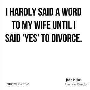 I hardly said a word to my wife until I said 'yes' to divorce.