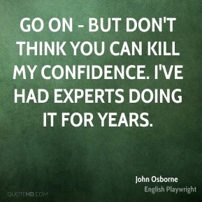 John Osborne - Go on - but don't think you can kill my confidence. I've had experts doing it for years.