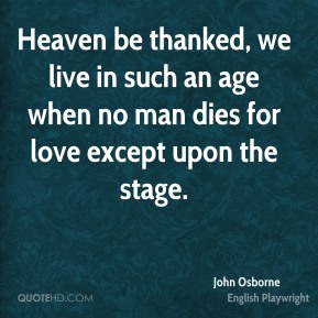 John Osborne - Heaven be thanked, we live in such an age when no man dies for love except upon the stage.
