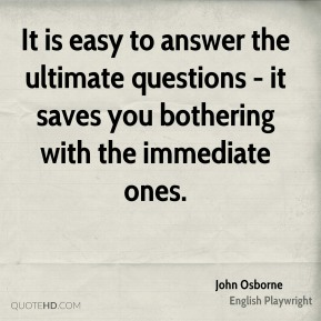 John Osborne - It is easy to answer the ultimate questions - it saves you bothering with the immediate ones.