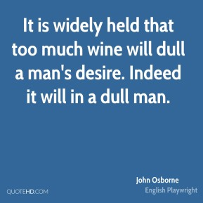 John Osborne - It is widely held that too much wine will dull a man's desire. Indeed it will in a dull man.