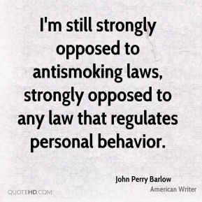 John Perry Barlow - I'm still strongly opposed to antismoking laws, strongly opposed to any law that regulates personal behavior.