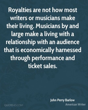 John Perry Barlow - Royalties are not how most writers or musicians make their living. Musicians by and large make a living with a relationship with an audience that is economically harnessed through performance and ticket sales.