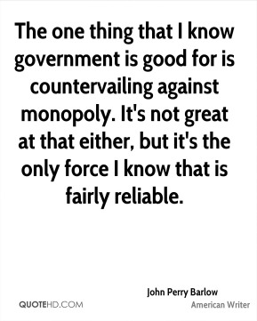 The one thing that I know government is good for is countervailing against monopoly. It's not great at that either, but it's the only force I know that is fairly reliable.