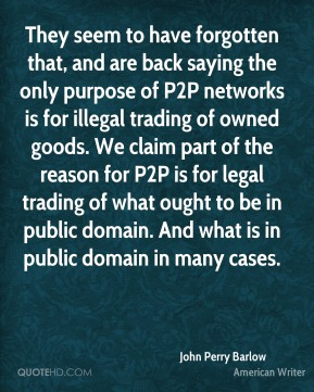 They seem to have forgotten that, and are back saying the only purpose of P2P networks is for illegal trading of owned goods. We claim part of the reason for P2P is for legal trading of what ought to be in public domain. And what is in public domain in many cases.