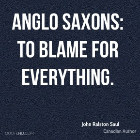 Anglo Saxons: To blame for everything.