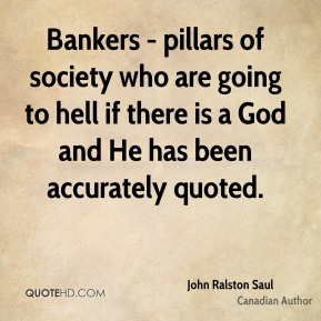 John Ralston Saul - Bankers - pillars of society who are going to hell if there is a God and He has been accurately quoted.