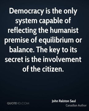 Democracy is the only system capable of reflecting the humanist premise of equilibrium or balance. The key to its secret is the involvement of the citizen.