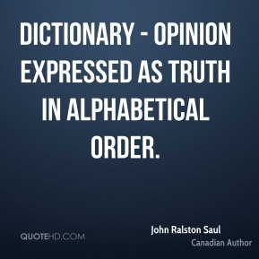 John Ralston Saul - Dictionary - opinion expressed as truth in alphabetical order.
