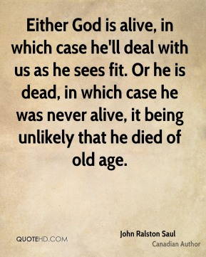 John Ralston Saul - Either God is alive, in which case he'll deal with us as he sees fit. Or he is dead, in which case he was never alive, it being unlikely that he died of old age.