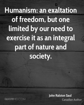 John Ralston Saul - Humanism: an exaltation of freedom, but one limited by our need to exercise it as an integral part of nature and society.