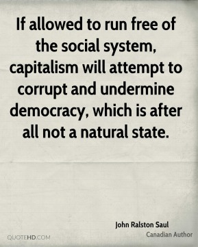John Ralston Saul - If allowed to run free of the social system, capitalism will attempt to corrupt and undermine democracy, which is after all not a natural state.