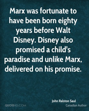 John Ralston Saul - Marx was fortunate to have been born eighty years before Walt Disney. Disney also promised a child's paradise and unlike Marx, delivered on his promise.