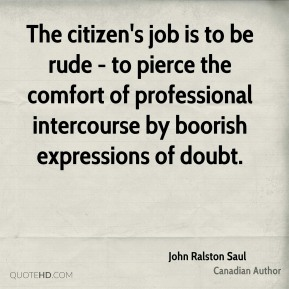 John Ralston Saul - The citizen's job is to be rude - to pierce the comfort of professional intercourse by boorish expressions of doubt.