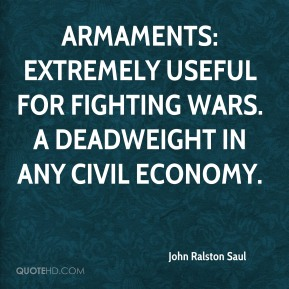 John Ralston Saul  - Armaments: Extremely useful for fighting wars. A deadweight in any civil economy.