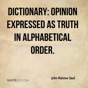Dictionary: Opinion expressed as truth in alphabetical order.