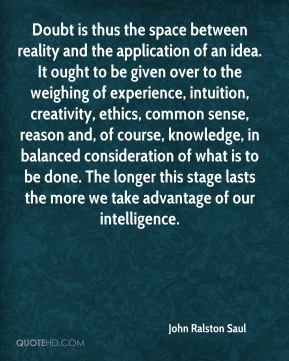 John Ralston Saul  - Doubt is thus the space between reality and the application of an idea. It ought to be given over to the weighing of experience, intuition, creativity, ethics, common sense, reason and, of course, knowledge, in balanced consideration of what is to be done. The longer this stage lasts the more we take advantage of our intelligence.