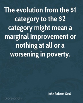 John Ralston Saul  - The evolution from the $1 category to the $2 category might mean a marginal improvement or nothing at all or a worsening in poverty.