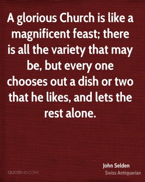 John Selden  - A glorious Church is like a magnificent feast; there is all the variety that may be, but every one chooses out a dish or two that he likes, and lets the rest alone.
